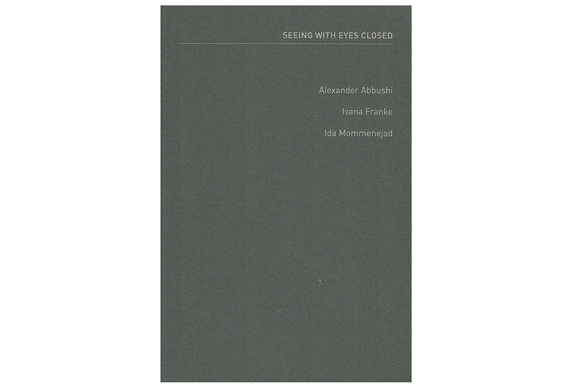 Ivana Franke, Alexander Abbushi, Ida Mommenejad: Seeing with Eyes Closed