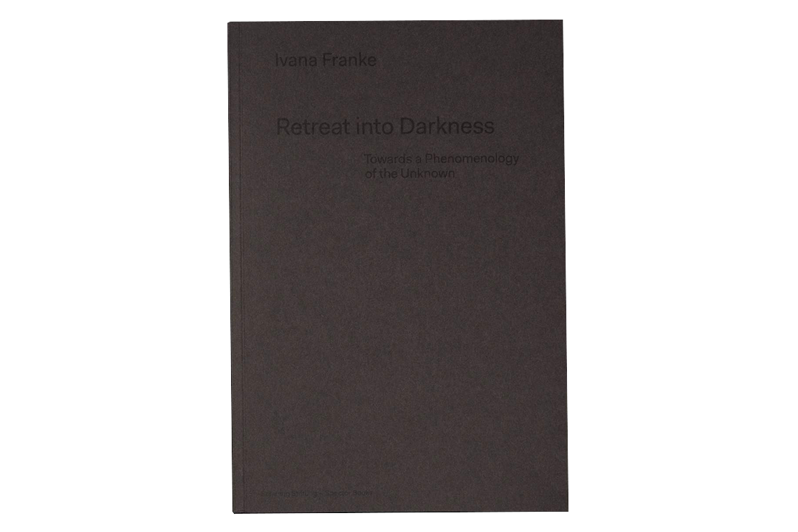 Ivana Franke. Retreat into Darkness. Towards a Phenomenology of the Unknown.